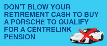 Don't blow your retirement cash to buy a Porsche to qualify for a Centrelink pension